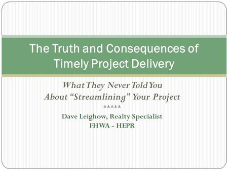 "What They Never Told You About ""Streamlining"" Your Project ***** Dave Leighow, Realty Specialist FHWA - HEPR The Truth and Consequences of Timely Project."