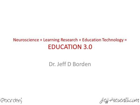 Neuroscience + Learning Research + Education Technology = EDUCATION 3.0 Dr. Jeff D Borden.