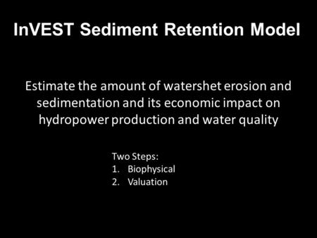 InVEST Sediment Retention Model Estimate the amount of watershet erosion and sedimentation and its economic impact on hydropower production and water quality.