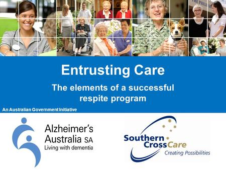 Entrusting Care The elements of a successful respite program An Australian Government Initiative.