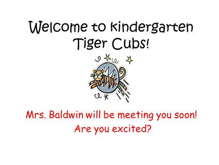 Welcome to kindergarten Tiger Cubs! Mrs. Baldwin will be meeting you soon! Are you excited?