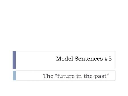 "Model Sentences #5 The ""future in the past"". What is the ""future in the past?""  We often tell stories about something that happened in the past. Within."