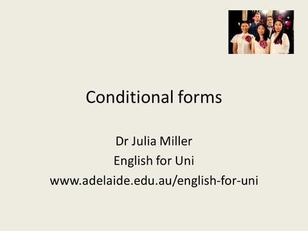 Conditional forms Dr Julia Miller English for Uni www.adelaide.edu.au/english-for-uni.