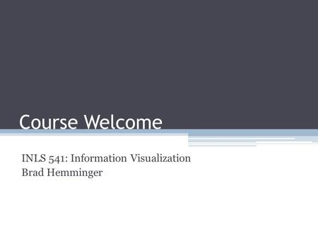 Course Welcome INLS 541: Information Visualization Brad Hemminger.