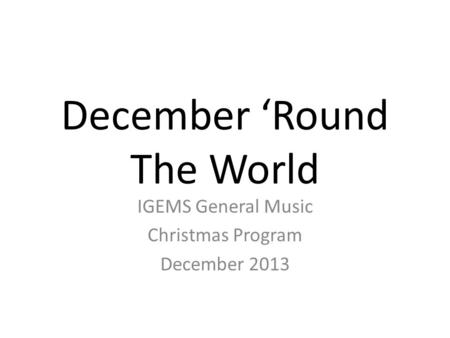 December 'Round The World IGEMS General Music Christmas Program December 2013.