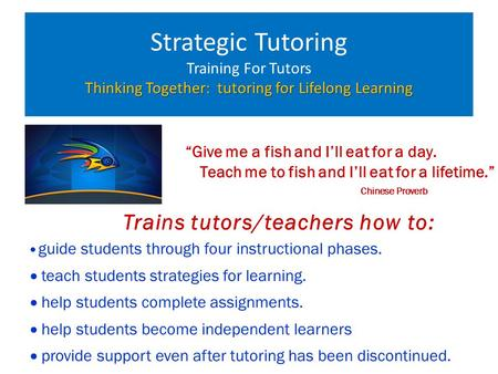 "Thinking Together: tutoring for Lifelong Learning Strategic Tutoring Training For Tutors Thinking Together: tutoring for Lifelong Learning ""Give me a fish."