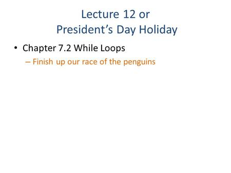 Lecture 12 or President's Day Holiday Chapter 7.2 While Loops – Finish up our race of the penguins.