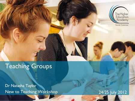 Teaching Groups Dr Natasha Taylor New to Teaching Workshop 24/25 July 2012.