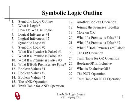 Symbolic Logic Lesson CS1313 Spring 2015 1 Symbolic Logic Outline 1.Symbolic Logic Outline 2.What is Logic? 3.How Do We Use Logic? 4.Logical Inferences.