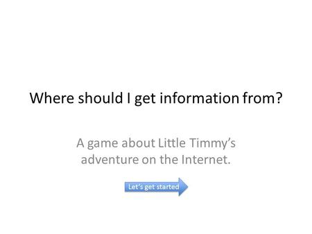 Where should I get information from? A game about Little Timmy's adventure on the Internet. Let's get started.