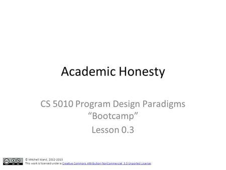 "Academic Honesty CS 5010 Program Design Paradigms ""Bootcamp"" Lesson 0.3 © Mitchell Wand, 2012-2013 This work is licensed under a Creative Commons Attribution-NonCommercial."