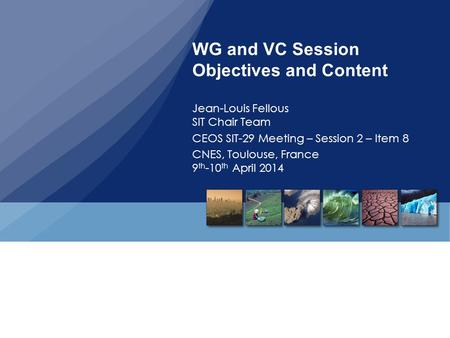 WG and VC Session Objectives and Content Jean-Louis Fellous SIT Chair Team CEOS SIT-29 Meeting – Session 2 – Item 8 CNES, Toulouse, France 9 th -10 th.