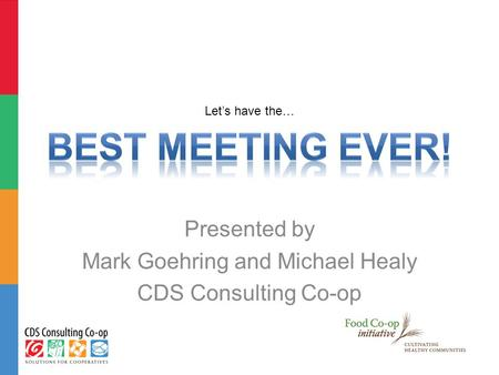 Let's have the… Presented by Mark Goehring and Michael Healy CDS Consulting Co-op.
