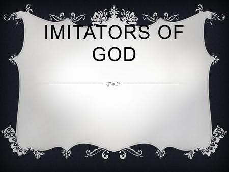 IMITATORS OF GOD.  You see all of me, yet you still believe, that one day I'll be, I'll be like you.