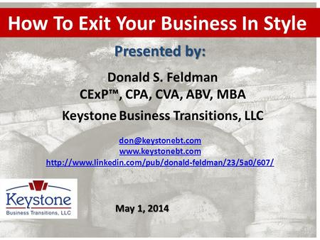 How To Exit Your Business In Style Donald S. Feldman CExP™, CPA, CVA, ABV, MBA Keystone Business Transitions, LLC Presented by: