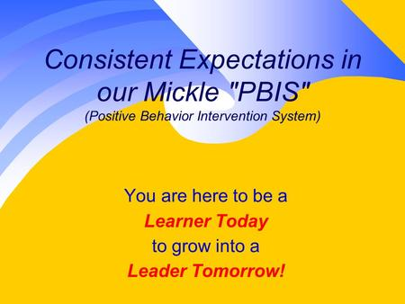 Consistent Expectations in our Mickle PBIS (Positive Behavior Intervention System) You are here to be a Learner Today to grow into a Leader Tomorrow!