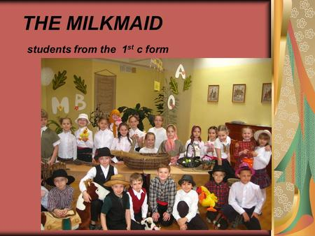 THE MILKMAID students from the 1 st c form. A long time ago, a girl and her family lived on a dairy farm.