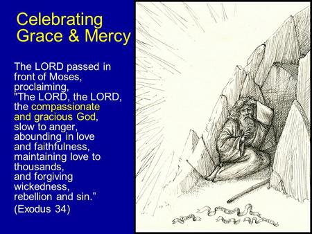 Celebrating Grace & Mercy The LORD passed in front of Moses, proclaiming, The LORD, the LORD, the compassionate and gracious God, slow to anger, abounding.