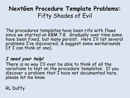 NextGen Procedure Template Problems: Fifty Shades of Evil The procedures templates have been rife with flaws since we started on KBM 7.8. Gradually over.