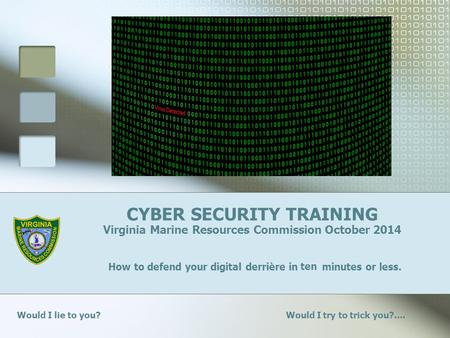 CYBER SECURITY TRAINING Virginia Marine Resources Commission October 2014 How to defend your digital derrière in minutes or less. Would I lie to you? Would.