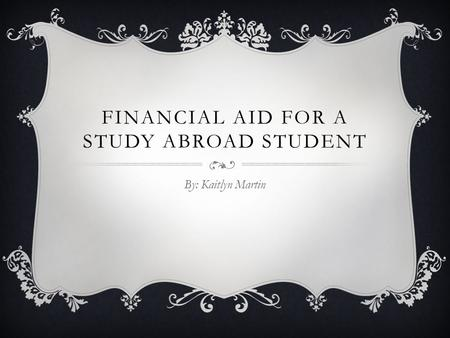 FINANCIAL AID FOR A STUDY ABROAD STUDENT By: Kaitlyn Martin.