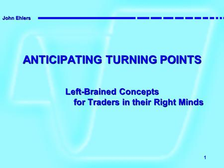 John Ehlers 1 ANTICIPATING TURNING POINTS Left-Brained Concepts for Traders in their Right Minds.