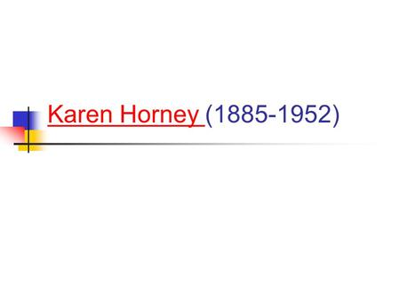 Karen Horney Karen Horney (1885-1952). Is Karen Horney a Freudian? Like Freud, she believed in the importance of unconscious motivation, and of sexual.