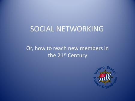 SOCIAL NETWORKING Or, how to reach new members in the 21 st Century.
