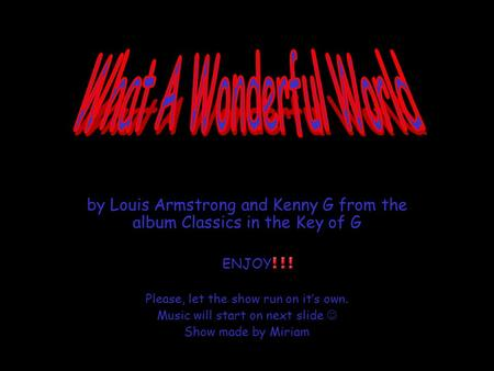 by Louis Armstrong and Kenny G from the album Classics in the Key of G ENJOY Please, let the show run on it's own. Music will start on next slide Show.