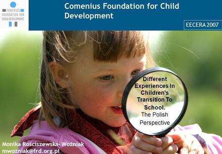 Comenius Foundation for Child Development 1 Different Experiences In Children's Transition To School. The Polish Perspective Monika Rościszewska- Woźniak.