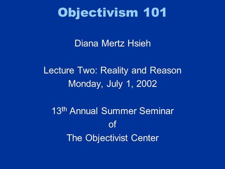 Objectivism 101 Diana Mertz Hsieh Lecture Two: Reality and Reason Monday, July 1, 2002 13 th Annual Summer Seminar of The Objectivist Center.