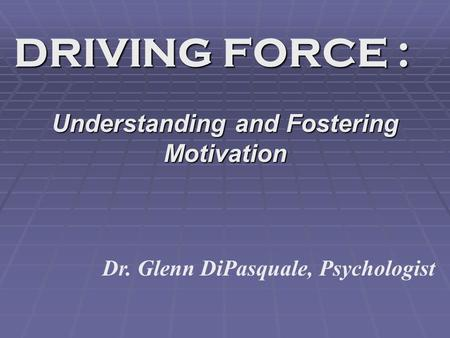 DRIVING FORCE : Understanding and Fostering Motivation Dr. Glenn DiPasquale, Psychologist.
