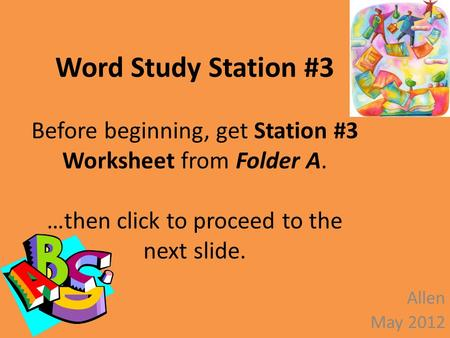 Word Study Station #3 Before beginning, get Station #3 Worksheet from Folder A. …then click to proceed to the next slide. Allen May 2012.