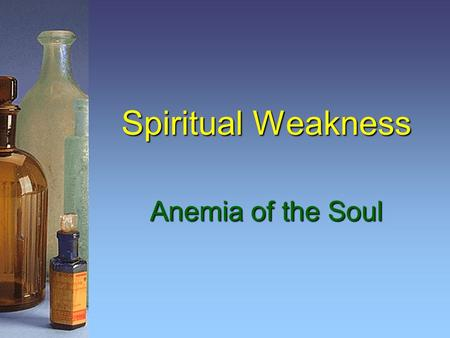 Spiritual Weakness Anemia of the Soul. 2 Be Strong in the Lord Watch, stand fast in the faith, be brave, be strong. 1 Cor. 16:13 Finally, my brethren,