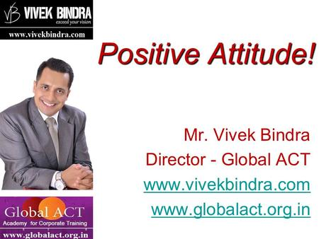 Positive Attitude! Mr. Vivek Bindra Director - Global ACT