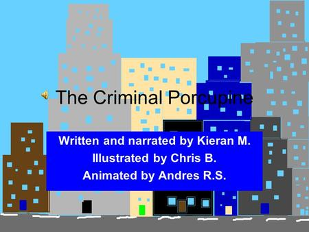 The Criminal Porcupine Written and narrated by Kieran M. Illustrated by Chris B. Animated by Andres R.S.