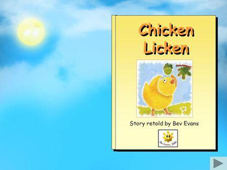 "Chicken Licken Story retold by Bev Evans One day an acorn fell from a tree and landed – 'PLOP!' – on Chicken Licken's head. ""Help!"" shouted Chicken Licken."