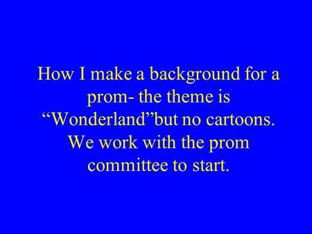 "How I make a background for a prom- the theme is ""Wonderland""but no cartoons. We work with the prom committee to start."