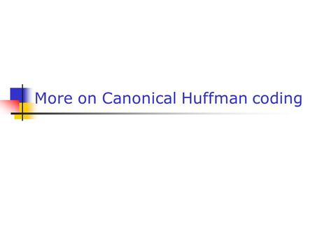 More on Canonical Huffman coding. Gabriele Monfardini - Corso di Basi di Dati Multimediali a.a. 2005-20062 As we have seen canonical Huffman coding allows.