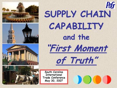 "South Carolina International Trade Conference May 30, 2007 SUPPLY CHAIN CAPABILITY and the ""First Moment of Truth"" SUPPLY CHAIN CAPABILITY and the ""First."