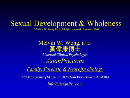 Sexual <strong>Development</strong> & Wholeness © Melvin W. Wong, Ph.D. All rights reserved, November, 2004 Melvin W. Wong, Ph.D. 黃偉康博士 Licensed Clinical Psychologist AsianPsy.com.