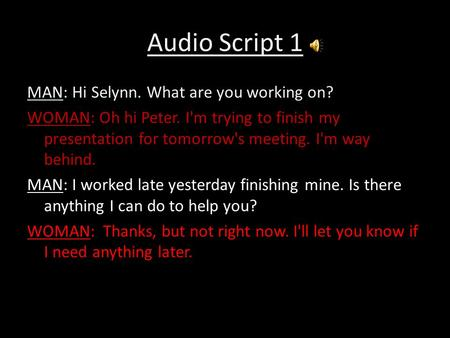 Audio Script 1 MAN: Hi Selynn. What are you working on? WOMAN: Oh hi Peter. I'm trying to finish my presentation for tomorrow's meeting. I'm way behind.