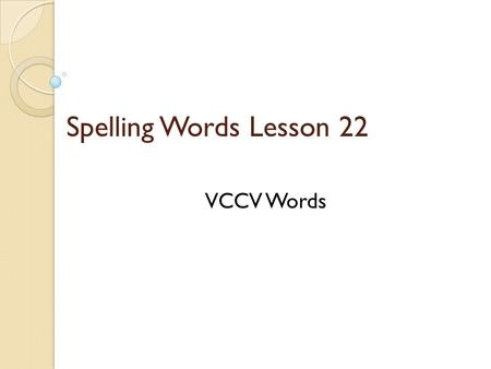 Spelling Words Lesson 22 VCCV Words. VCCV ◦ Vowel-Consonant-Consonant-Vowel In most VCCV words ◦ the syllable break occurs between the two consonants.