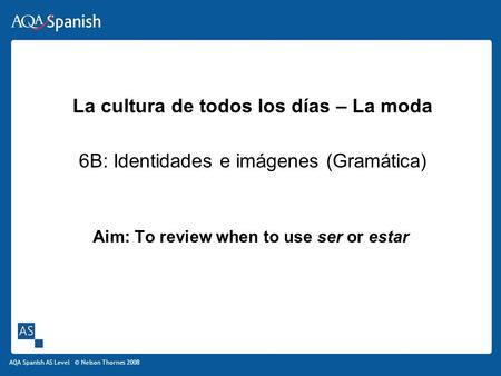 AQA Spanish AS Level © Nelson Thornes 2008 Aim: To review when to use ser or estar La cultura de todos los días – La moda 6B: Identidades e imágenes (Gramática)