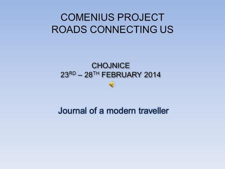 COMENIUS PROJECT ROADS CONNECTING US CHOJNICE 23 RD – 28 TH FEBRUARY 2014 CHOJNICE 23 RD – 28 TH FEBRUARY 2014.