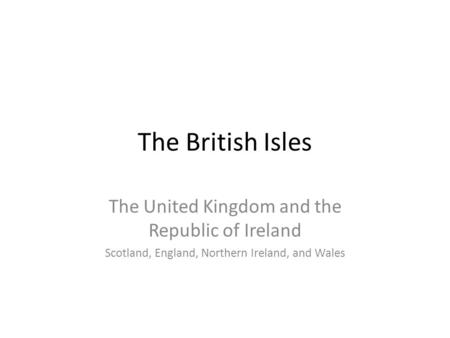 The British Isles The United Kingdom and the Republic of Ireland Scotland, England, Northern Ireland, and Wales.