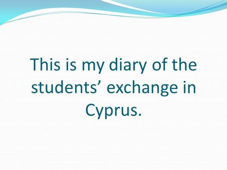 This is my diary of the students' exchange in Cyprus.
