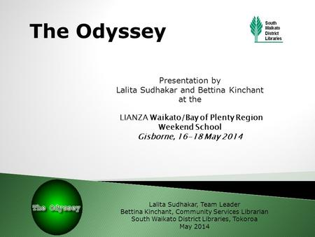 The Odyssey Presentation by Lalita Sudhakar and Bettina Kinchant at the LIANZA Waikato/Bay of Plenty Region Weekend School Gisborne, 16-18 May 2014 Lalita.
