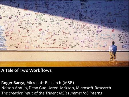 A Tale of Two Workflows Roger Barga, Microsoft Research (MSR) Nelson Araujo, Dean Guo, Jared Jackson, Microsoft Research The creative input of the Trident.