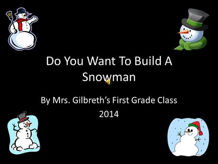 Do You Want To Build A Snowman By Mrs. Gilbreth's First Grade Class 2014.